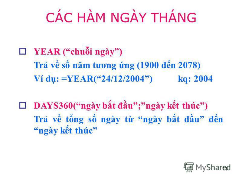 11 YEAR (chui ngày) Tr v s năm tương ng (1900 đn 2078) Ví d: =YEAR(24/12/2004) kq: 2004 DAYS360(ngày bt đu;ngày kt thúc) Tr v tng s ngày t ngày bt đu đn ngày kt thúc CÁC HÀM NGÀY THÁNG