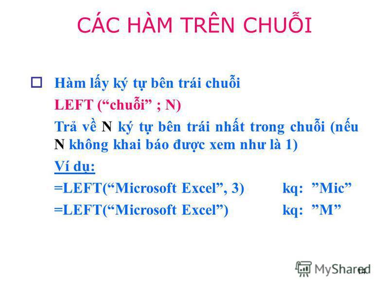 14 Hàm ly ký t bên trái chui LEFT (chui ; N) Tr v N ký t bên trái nht trong chui (nu N không khai báo đưc xem như là 1) Ví d: =LEFT(Microsoft Excel, 3) kq: Mic =LEFT(Microsoft Excel) kq: M CÁC HÀM TRÊN CHUI