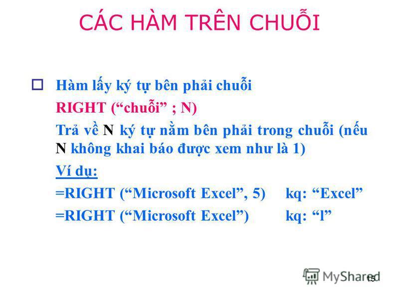 15 Hàm ly ký t bên phi chui RIGHT (chui ; N) Tr v N ký t nm bên phi trong chui (nu N không khai báo đưc xem như là 1) Ví d: =RIGHT (Microsoft Excel, 5) kq: Excel =RIGHT (Microsoft Excel) kq: l CÁC HÀM TRÊN CHUI