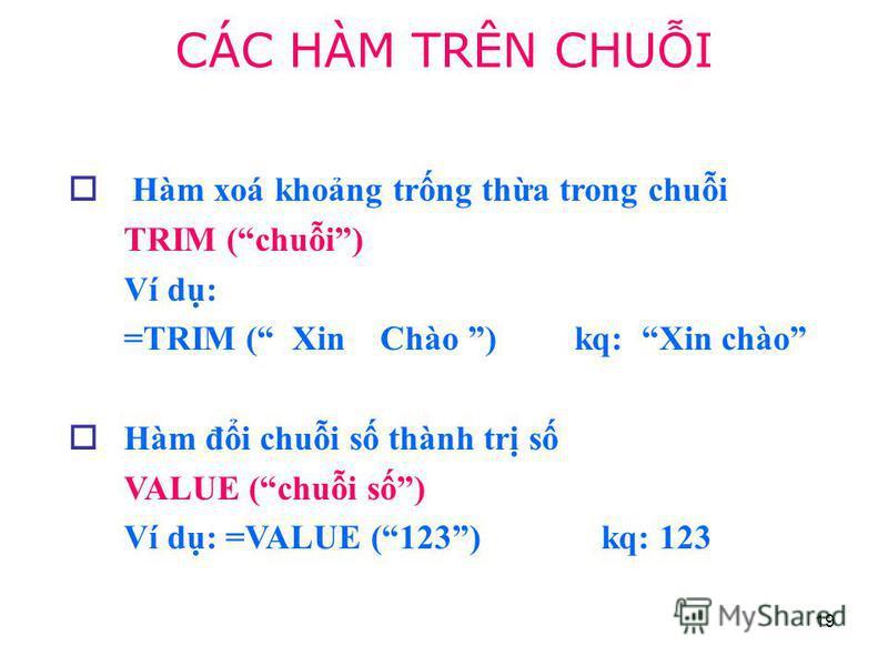 19 Hàm xoá khong trng tha trong chui TRIM (chui) Ví d: =TRIM ( Xin Chào ) kq: Xin chào Hàm đi chui s thành tr s VALUE (chui s) Ví d: =VALUE (123) kq: 123 CÁC HÀM TRÊN CHUI