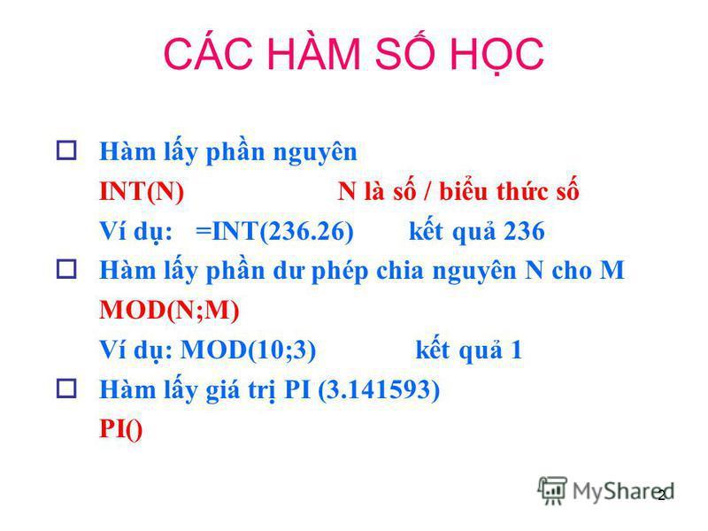 2 Hàm ly phn nguyên INT(N)N là s / biu thc s Ví d: =INT(236.26)kt qu 236 Hàm ly phn dư phép chia nguyên N cho M MOD(N;M) Ví d: MOD(10;3) kt qu 1 Hàm ly giá tr PI (3.141593) PI() CÁC HÀM S HC