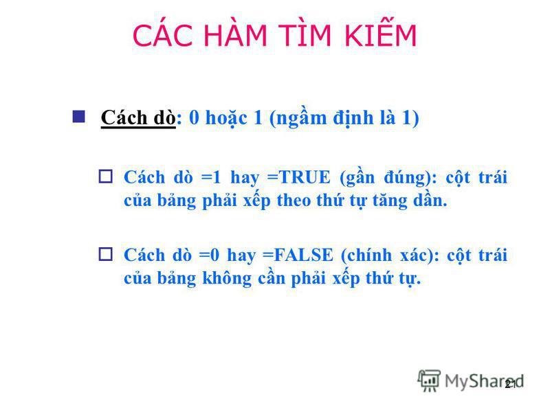 21 Cách dò: 0 hoc 1 (ngm đnh là 1) Cách dò =1 hay =TRUE (gn đúng): ct trái ca bng phi xp theo th t tăng dn. Cách dò =0 hay =FALSE (chính xác): ct trái ca bng không cn phi xp th t. CÁC HÀM TÌM KIM