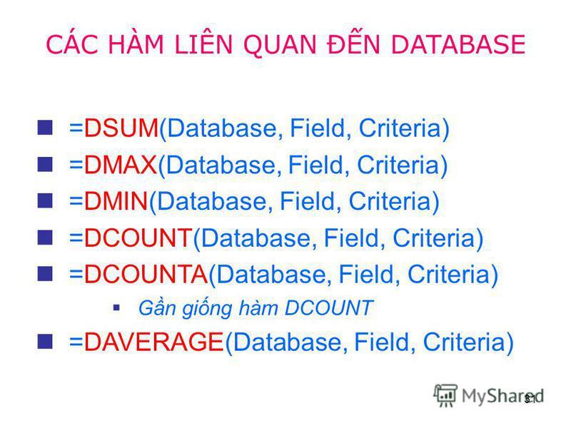 31 =DSUM(Database, Field, Criteria) =DMAX(Database, Field, Criteria) =DMIN(Database, Field, Criteria) =DCOUNT(Database, Field, Criteria) =DCOUNTA(Database, Field, Criteria) Gn ging hàm DCOUNT =DAVERAGE(Database, Field, Criteria) CÁC HÀM LIÊN QUAN ĐN