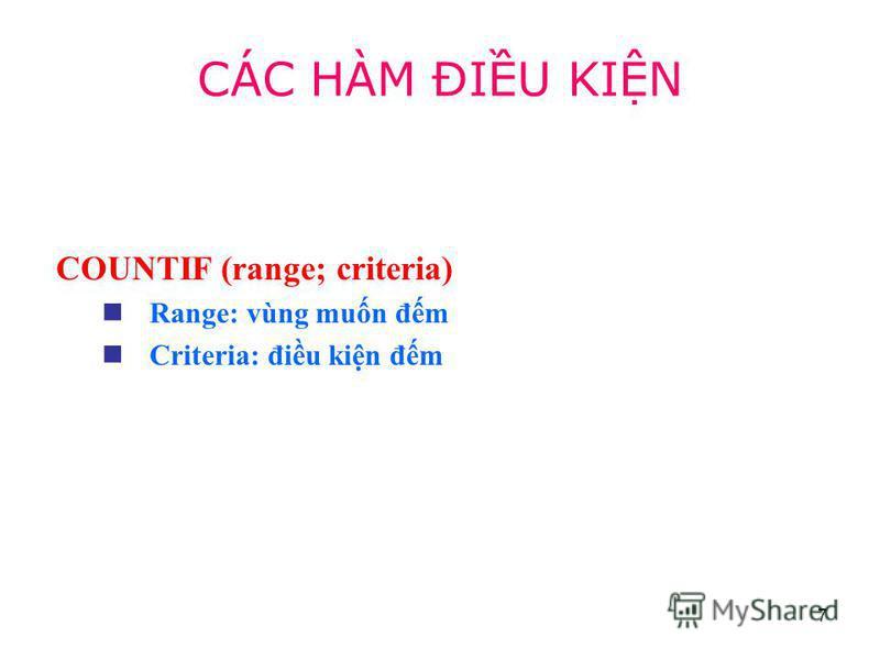 7 COUNTIF (range; criteria) Range: vùng mun đm Criteria: điu kin đm CÁC HÀM ĐIU KIN