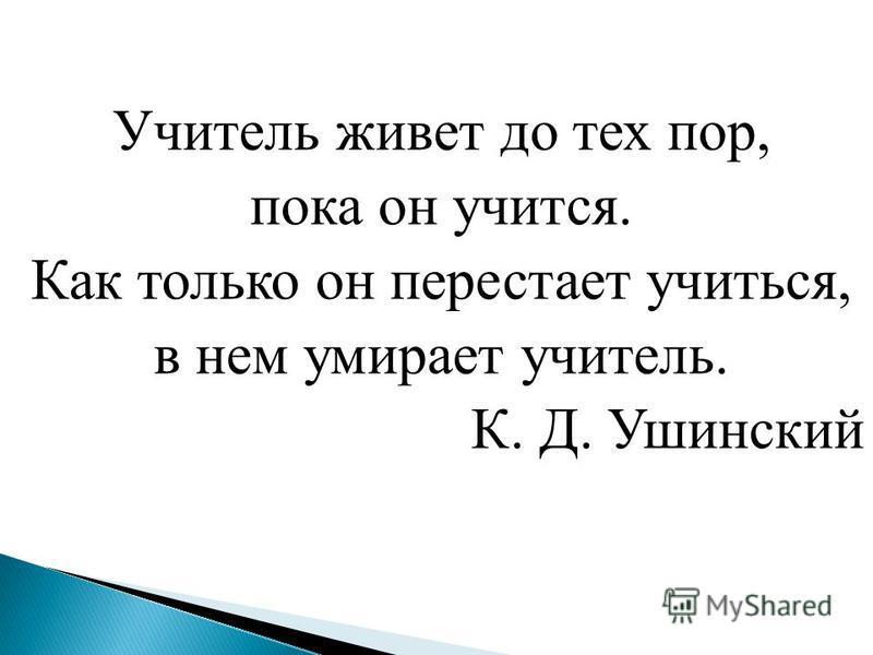 Учитель живет до тех пор, пока он учится. Как только он перестает учиться, в нем умирает учитель. К. Д. Ушинский