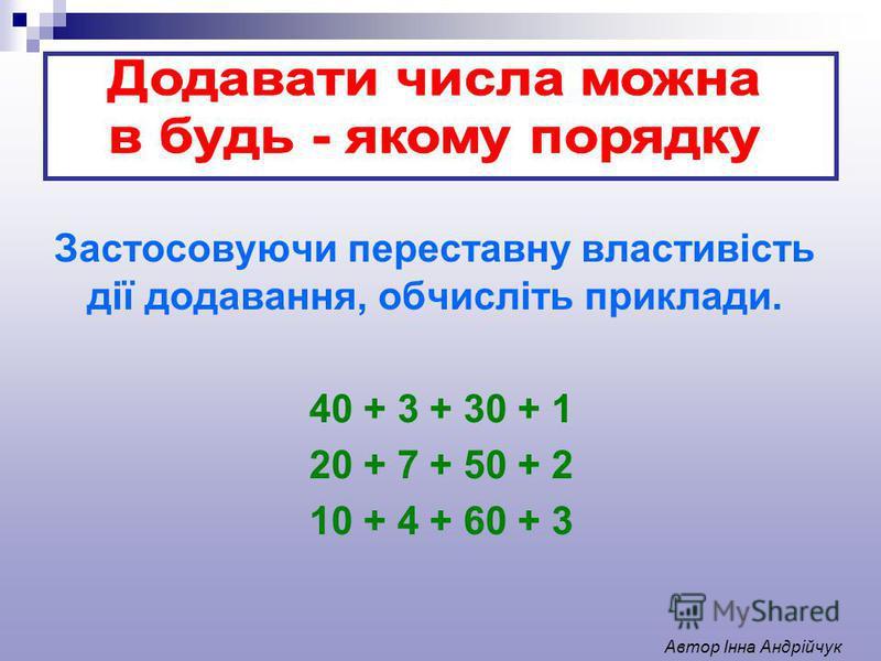 Застосовуючи переставну властивість дії додавання, обчисліть приклади. 40 + 3 + 30 + 1 20 + 7 + 50 + 2 10 + 4 + 60 + 3 Автор Інна Андрійчук