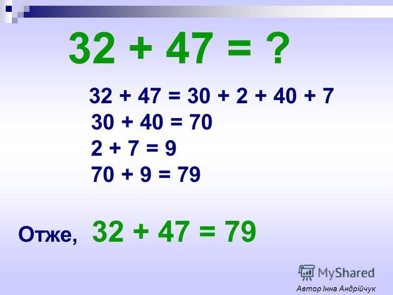 32 + 47 = ? 32 + 47 = 30 + 2 + 40 + 7 30 + 40 = 70 2 + 7 = 9 70 + 9 = 79 Отже, 32 + 47 = 79