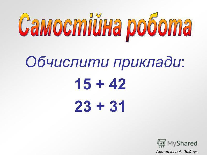 Обчислити приклади: 15 + 42 23 + 31 Автор Інна Андрійчук