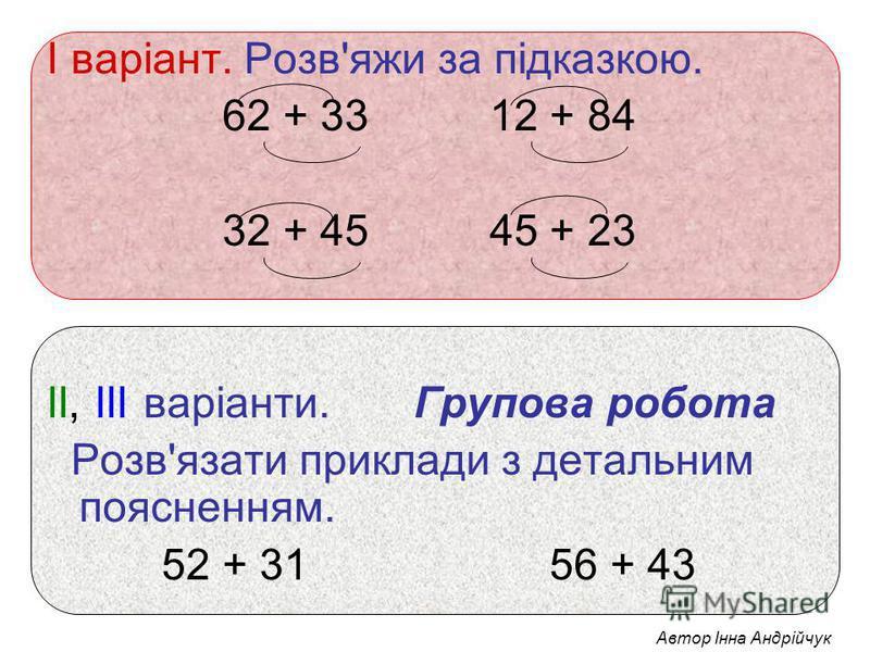 І варіант. Розв'яжи за підказкою. 62 + 33 12 + 84 32 + 45 45 + 23 ІІ, ІІІ варіанти. Групова робота Розв'язати приклади з детальним поясненням. 52 + 31 56 + 43 Автор Інна Андрійчук