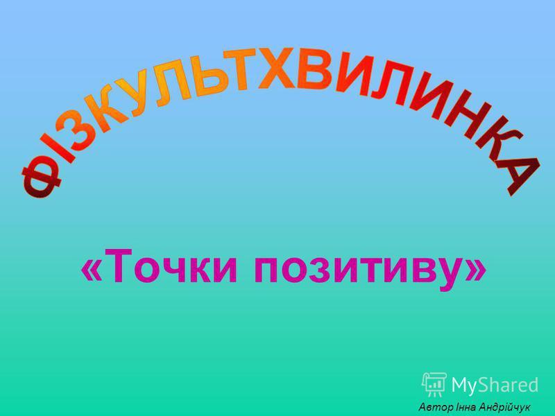 «Точки позитиву» Автор Інна Андрійчук