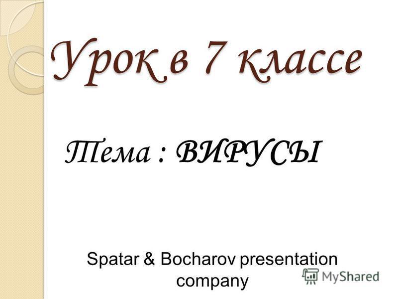 Урок в 7 классе Тема : ВИРУСЫ Spatar & Bocharov presentation company