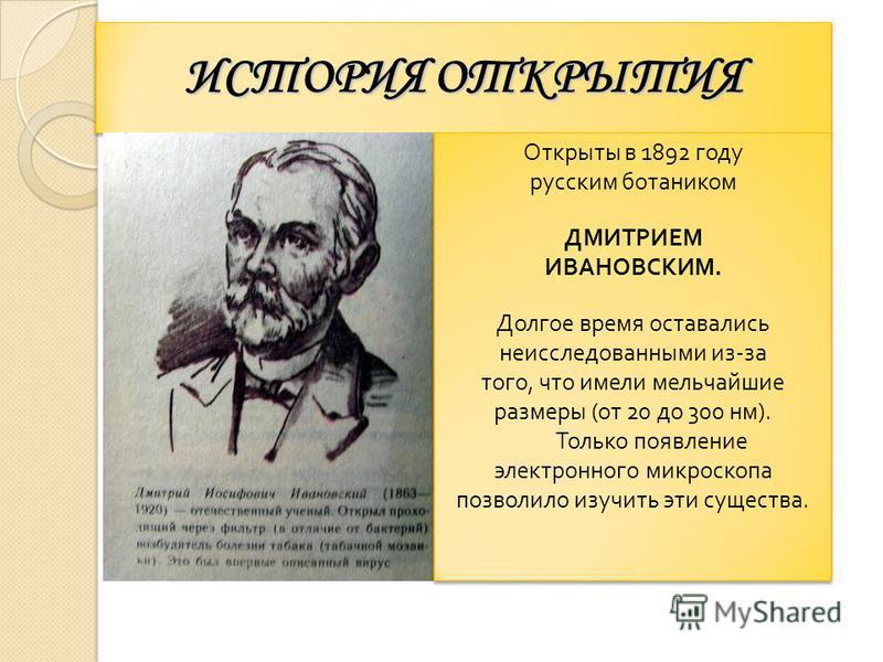 ИСТОРИЯ ОТКРЫТИЯ Открыты в 1892 году русским ботаником ДМИТРИЕМ ИВАНОВСКИМ. Долгое время оставались неисследованными из-за того, что имели мельчайшие размеры (от 20 до 300 нм). Только появление электронного микроскопа позволило изучить эти существа.