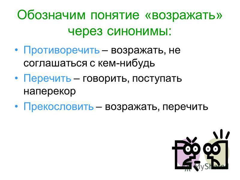 Обозначим понятие «возражать» через синонимы: Противоречить – возражать, не соглашаться с кем-нибудь Перечить – говорить, поступать наперекор Прекословить – возражать, перечить