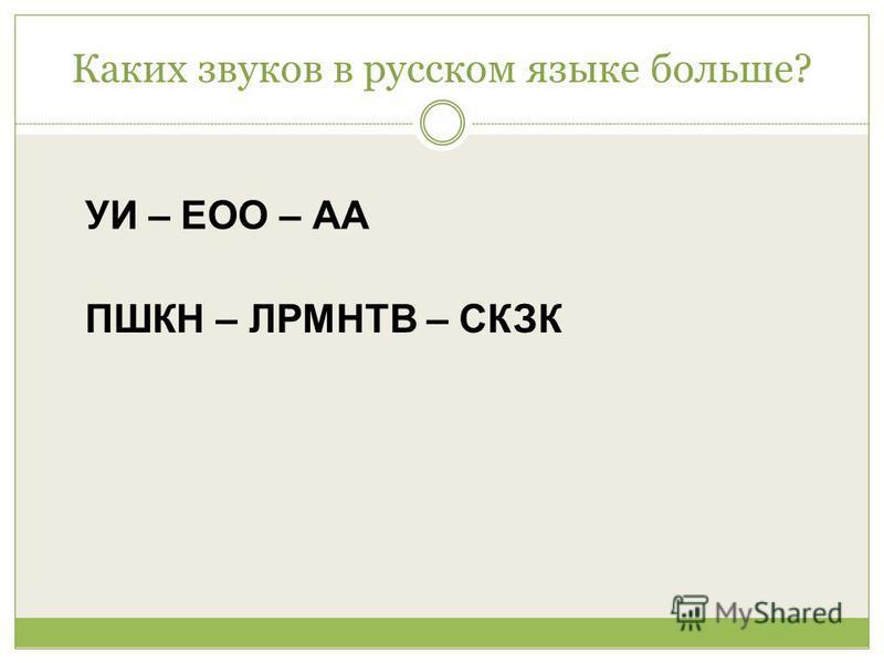 Каких звуков в русском языке больше? УИ – ЕОО – АА ПШКН – ЛРМНТВ – СКЗК
