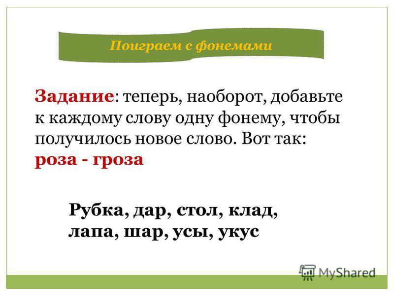 Задание: теперь, наоборот, добавьте к каждому слову одну фонему, чтобы получилось новое слово. Вот так: роза - гроза Рубка, дар, стол, клад, лапа, шар, усы, укус Поиграем с фонемами
