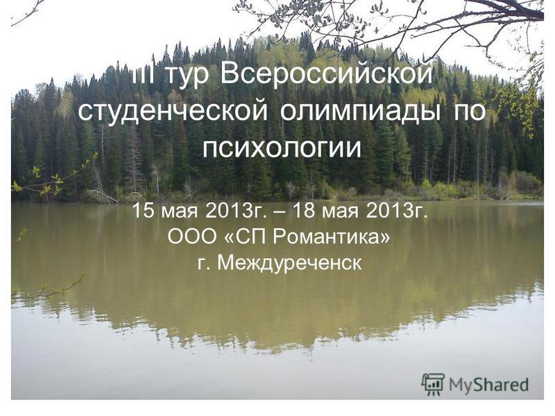 III тур Всероссийской студенческой олимпиады по психологии 15 мая 2013 г. – 18 мая 2013 г. ООО «СП Романтика» г. Междуреченск