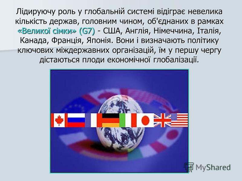 Лідируючу роль у глобальній системі відіграє невелика кількість держав, головним чином, об'єднаних в рамках «Великої сімки» (G7) - США, Англія, Німеччина, Італія, Канада, Франція, Японія. Вони і визначають політику ключових міждержавних організацій,