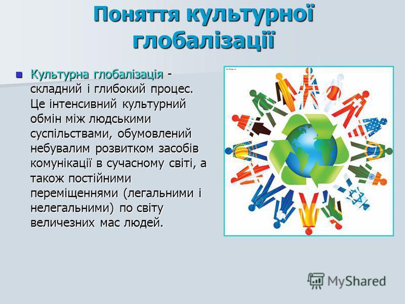 Культурна глобалізація - складний і глибокий процес. Це інтенсивний культурний обмін між людськими суспільствами, обумовлений небувалим розвитком засобів комунікації в сучасному світі, а також постійними переміщеннями (легальними і нелегальними) по с