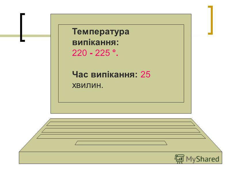 Температура випікання: 220 - 225 °. Час випікання: 25 хвилин.