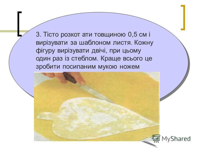 3. Тісто розкот ати товщиною 0,5 см і вирізувати за шаблоном листя. Кожну фігуру вирізувати двічі, при цьому один раз із стеблом. Краще всього це зробити посипаним мукою ножем
