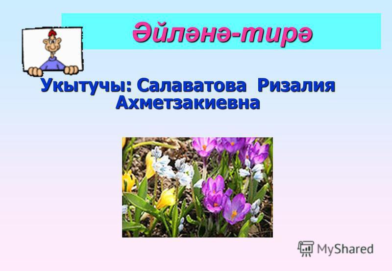 Укытучы: Салаватова Ризалия Ахметзакиевна Әйләнә-тирә