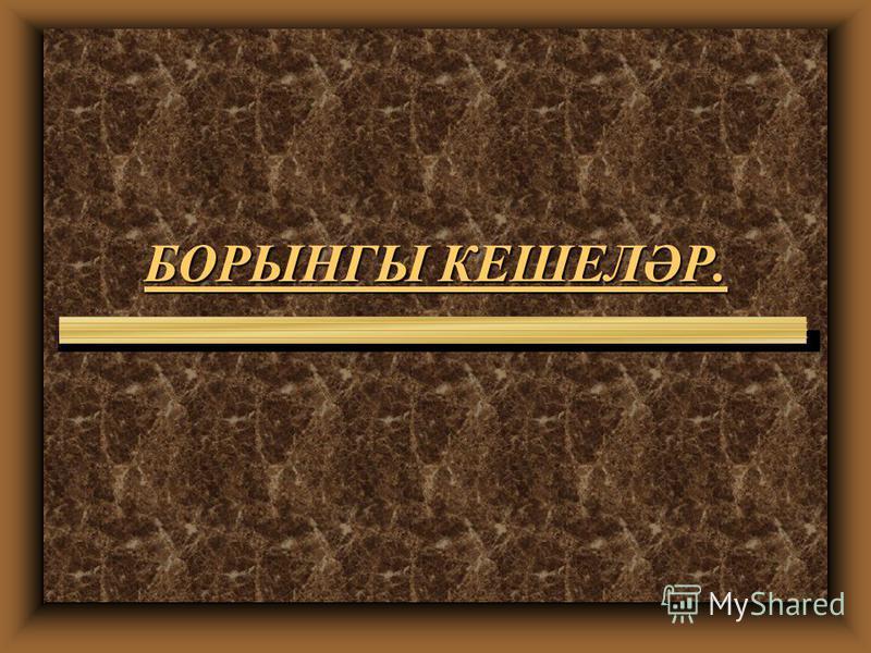 БОРЫНГЫ КЕШЕЛӘР.