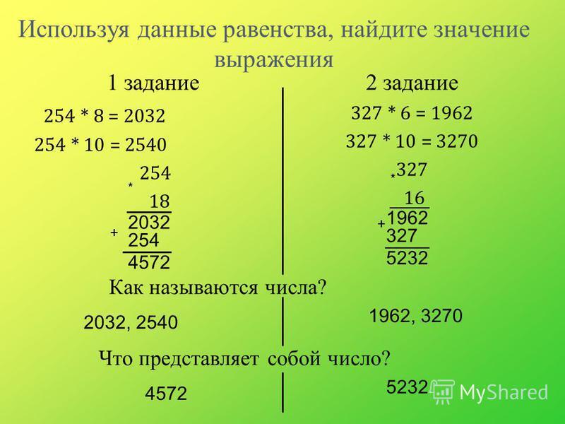 Используя данные равенства, найдите значение выражения 1 задание 254 * 8 = 2032 254 * 10 = 2540 254 18 2 задание 327 * 6 = 1962 327 * 10 = 3270 327 16 2032 254 4572 Как называются числа? 2032, 2540 1962 327 5232 * * + + Что представляет собой число?