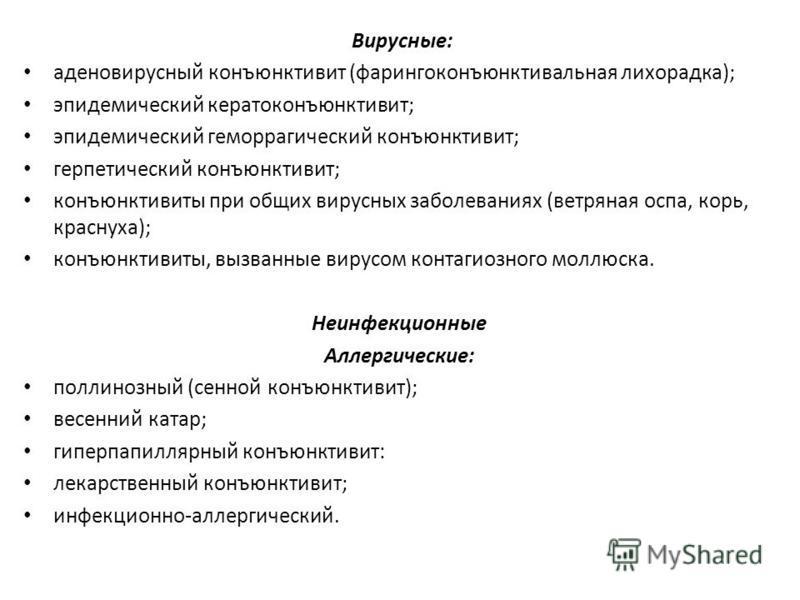 Вирусные: аденовирусный конъюнктивит (фарингоконъюнктивальная лихорадка); эпидемический кератоконъюнктивит; эпидемический геморрагический конъюнктивит; герпетический конъюнктивит; конъюнктивиты при общих вирусных заболеваниях (ветряная оспа, корь, кр