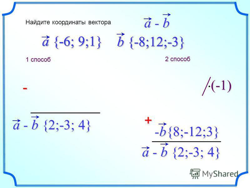 b {-8;12;-3} a {-6; 9;1} - a - b {2;-3; 4} + Найдите координаты вектора a - ba - ba - ba - b -b{8;-12;3} (-1) 1 способ a - b {2;-3; 4} 2 способ a {-6; 9;1} b {-8;12;-3}
