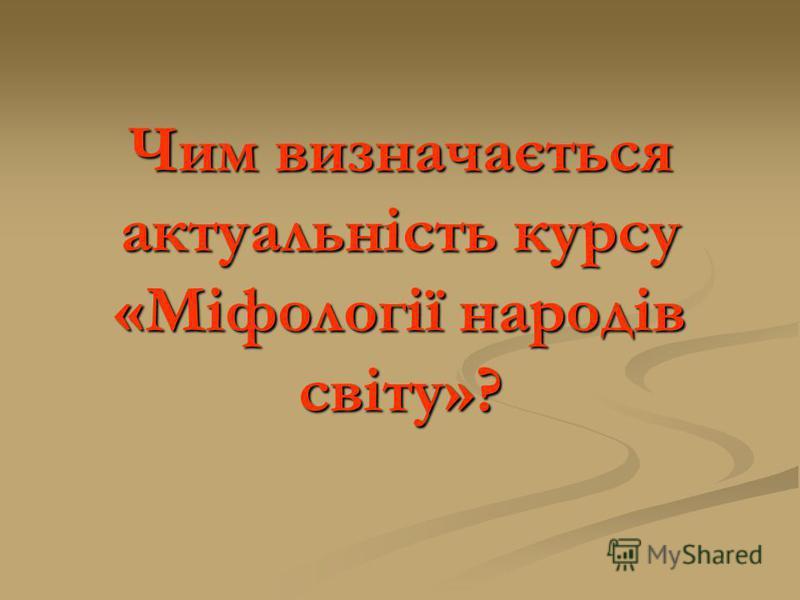 Чим визначається актуальність курсу «Міфології народів світу»?