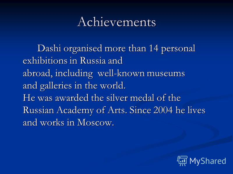 Achievements Dashi organised more than 14 personal exhibitions in Russia and abroad, including well-known museums and galleries in the world. He was awarded the silver medal of the Russian Academy of Arts. Since 2004 he lives and works in Moscow.