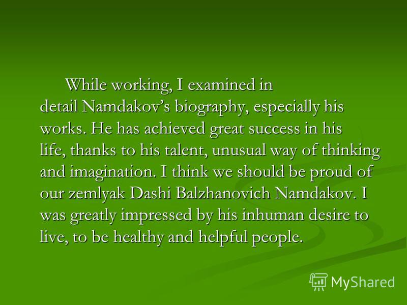 While working, I examined in detail Namdakovs biography, especially his works. He has achieved great success in his life, thanks to his talent, unusual way of thinking and imagination. I think we should be proud of our zemlyak Dashi Balzhanovich Namd