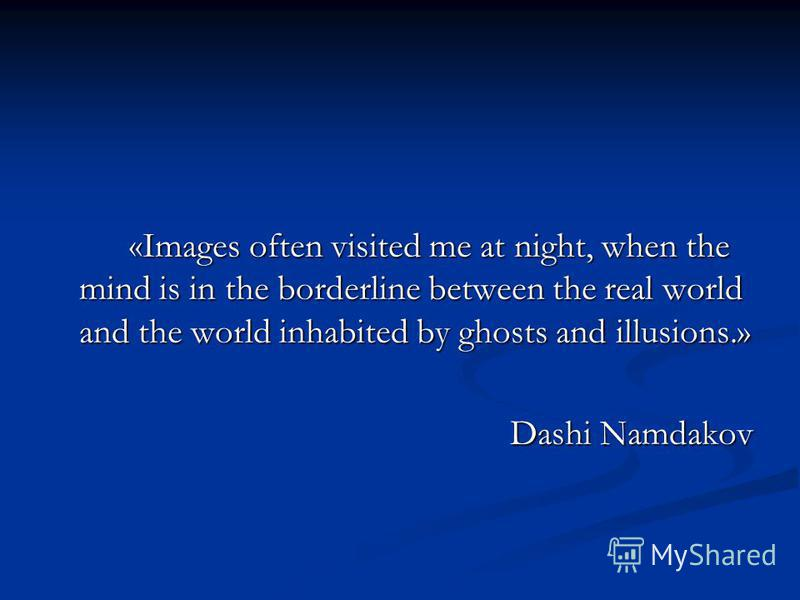 «Images often visited me at night, when the mind is in the borderline between the real world and the world inhabited by ghosts and illusions.» Dashi Namdakov