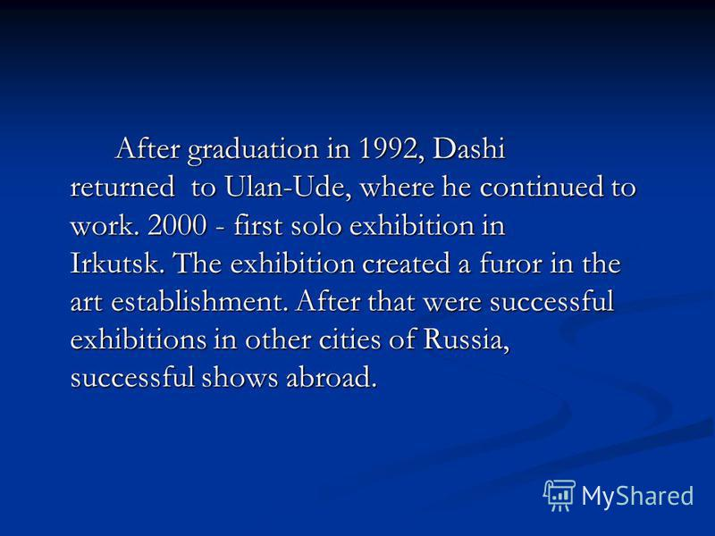After graduation in 1992, Dashi returned to Ulan-Ude, where he continued to work. 2000 - first solo exhibition in Irkutsk. The exhibition created a furor in the art establishment. After that were successful exhibitions in other cities of Russia, succ