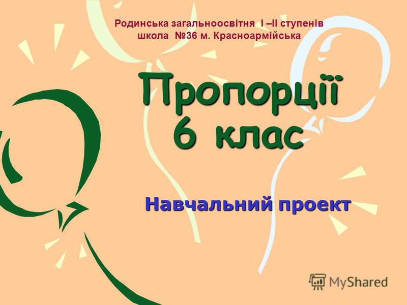 Пропорції 6 клас Навчальний проект Родинська загальноосвітня I –II ступенів школа 36 м. Красноармійська