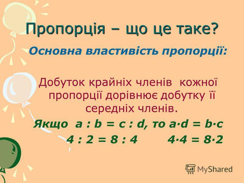 Пропорція – що це таке? Основна властивість пропорції: Добуток крайніх членів кожної пропорції дорівнює добутку її середніх членів. Якщо a : b = c : d, то a·d = b·c 4 : 2 = 8 : 4 4·4 = 8·2