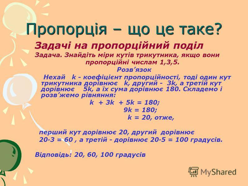 Пропорція – що це таке? Задачі на пропорційний поділ Задача. Знайдіть міри кутів трикутника, якщо вони пропорційні числам 1,3,5. Розвязок Нехай k - коефіцієнт пропорційності, тоді один кут трикутника дорівнює k, другий - 3k, а третій кут дорівнює 5k,