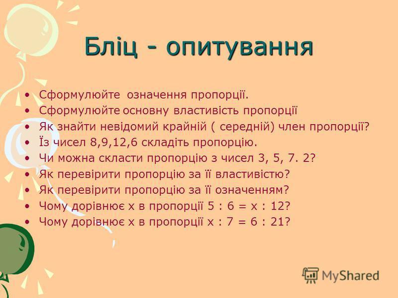 Бліц - опитування Сформулюйте означення пропорції. Сформулюйте основну властивість пропорції Як знайти невідомий крайній ( середній) член пропорції? Їз чисел 8,9,12,6 складіть пропорцію. Чи можна скласти пропорцію з чисел 3, 5, 7. 2? Як перевірити пр