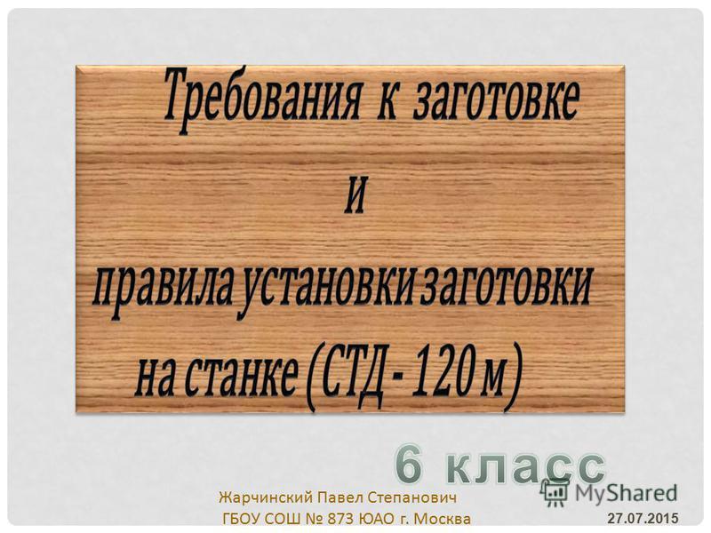 27.07.2015 Жарчинский Павел Степанович ГБОУ СОШ 873 ЮАО г. Москва