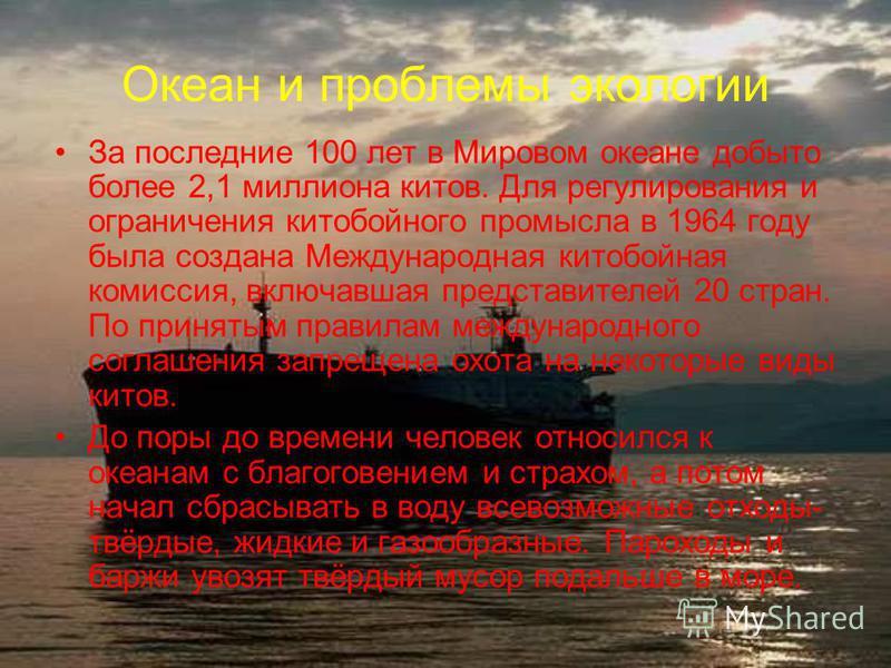 Океан и проблемы экологии За последние 100 лет в Мировом океане добыто более 2,1 миллиона китов. Для регулирования и ограничения китобойного промысла в 1964 году была создана Международная китобойная комиссия, включавшая представителей 20 стран. По п