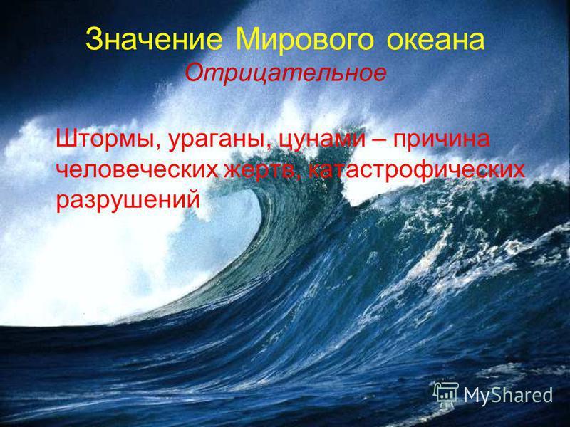 Значение Мирового океана Отрицательное Штормы, ураганы, цунами – причина человеческих жертв, катастрофических разрушений