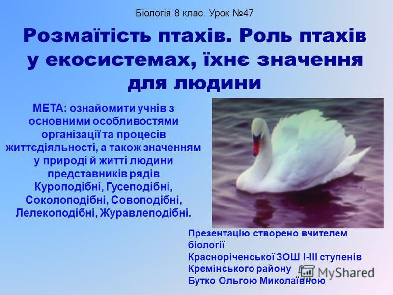 Розмаїтість птахів. Роль птахів у екосистемах, їхнє значення для людини МЕТА: ознайомити учнів з основними особливостями організації та процесів життєдіяльності, а також значенням у природі й житті людини представників рядів Куроподібні, Гусеподібні,