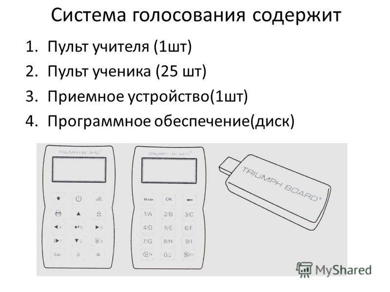 Система голосования содержит 1. Пульт учителя (1 шт) 2. Пульт ученика (25 шт) 3. Приемное устройство(1 шт) 4. Программное обеспечение(диск)