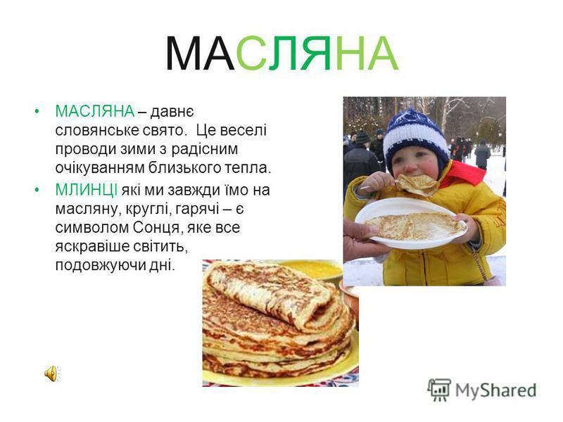 МАСЛЯНА МАСЛЯНА – давнє словянське свято. Це веселі проводи зими з радісним очікуванням близького тепла. МЛИНЦІ які ми завжди їмо на масляну, круглі, гарячі – є символом Сонця, яке все яскравіше світить, подовжуючи дні.