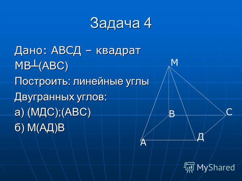 Задача 4 Дано: АВСД – квадрат МВ (АВС) Построить: линейные углы Двугранных углов: а) (МДС);(АВС) б) М(АД)В М А В С Д