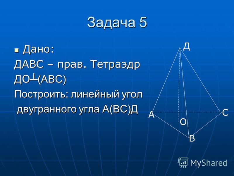 Задача 5 Дано: Дано: ДАВС – прав. Тетраэдр ДО (АВС) Построить: линейный угол двугранного угла А(ВС)Д двугранного угла А(ВС)Д А В С Д О