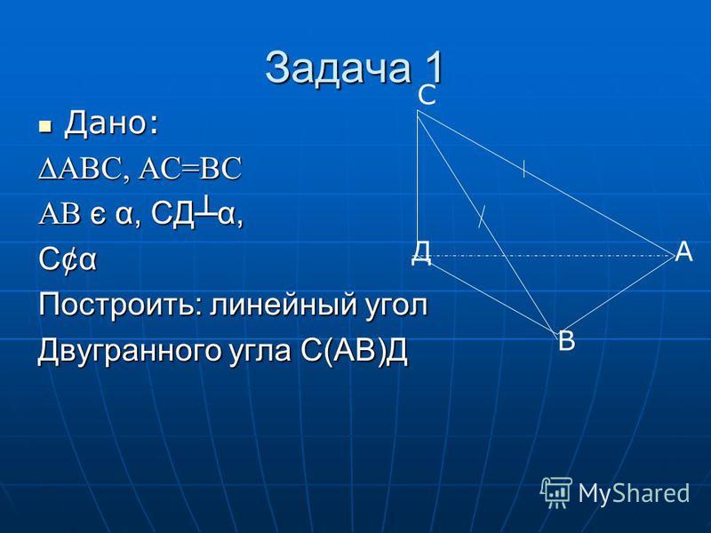 Задача 1 Дано: Дано: АВС, АС=ВС АВ є α, СДα, С¢α Построить: линейный угол Двугранного угла С(АВ)Д С Д В А