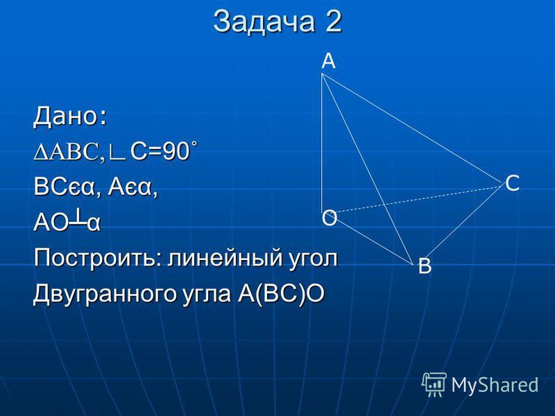 Задача 2 Дано: АВС, С=90˚ ВСєα, Аєα, АОα Построить: линейный угол Двугранного угла А(ВС)О А О В С