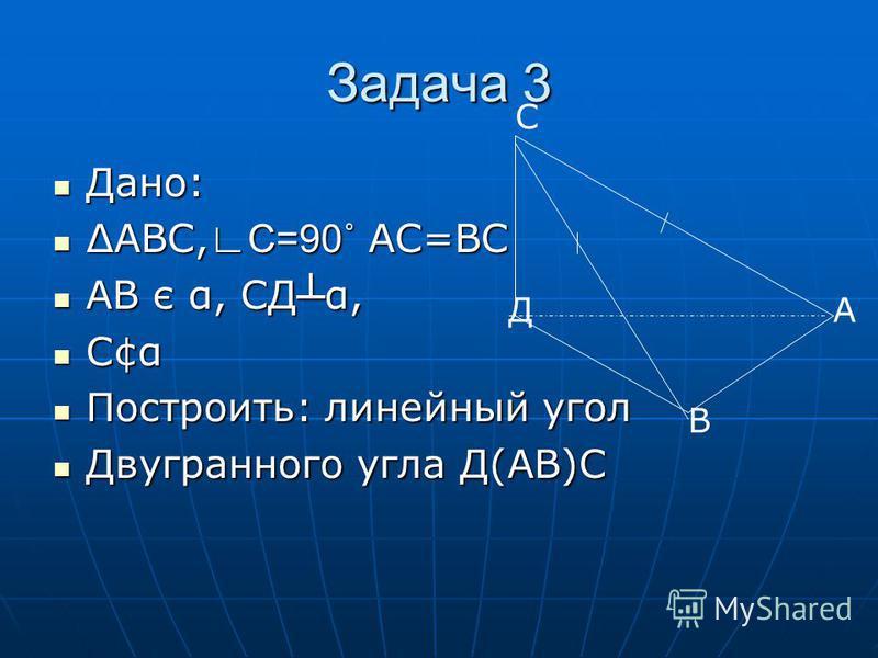 Задача 3 С Д В А Дано: Дано: АВС, С=90˚ АС=ВС АВС, С=90˚ АС=ВС АВ є α, СД α, АВ є α, СД α, С¢α С¢α Построить: линейный угол Построить: линейный угол Двугранного угла Д(АВ)С Двугранного угла Д(АВ)С