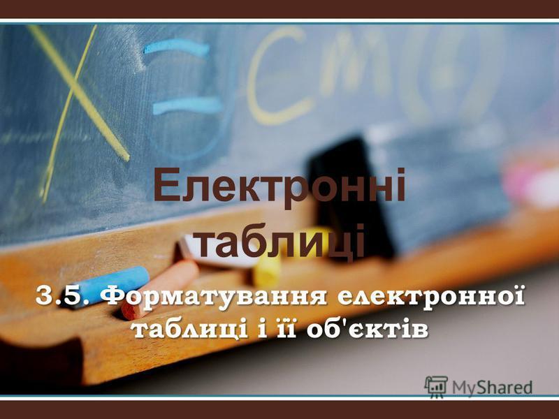 Електронні таблиці 3.5. Форматування електронної таблиці і її об'єктів